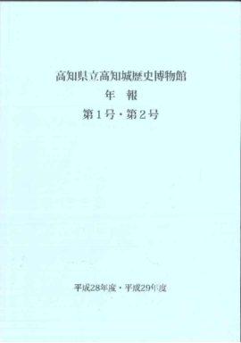 高知県立高知城歴史博物館年報 第1号・第2号 平成28年度・平成29年度